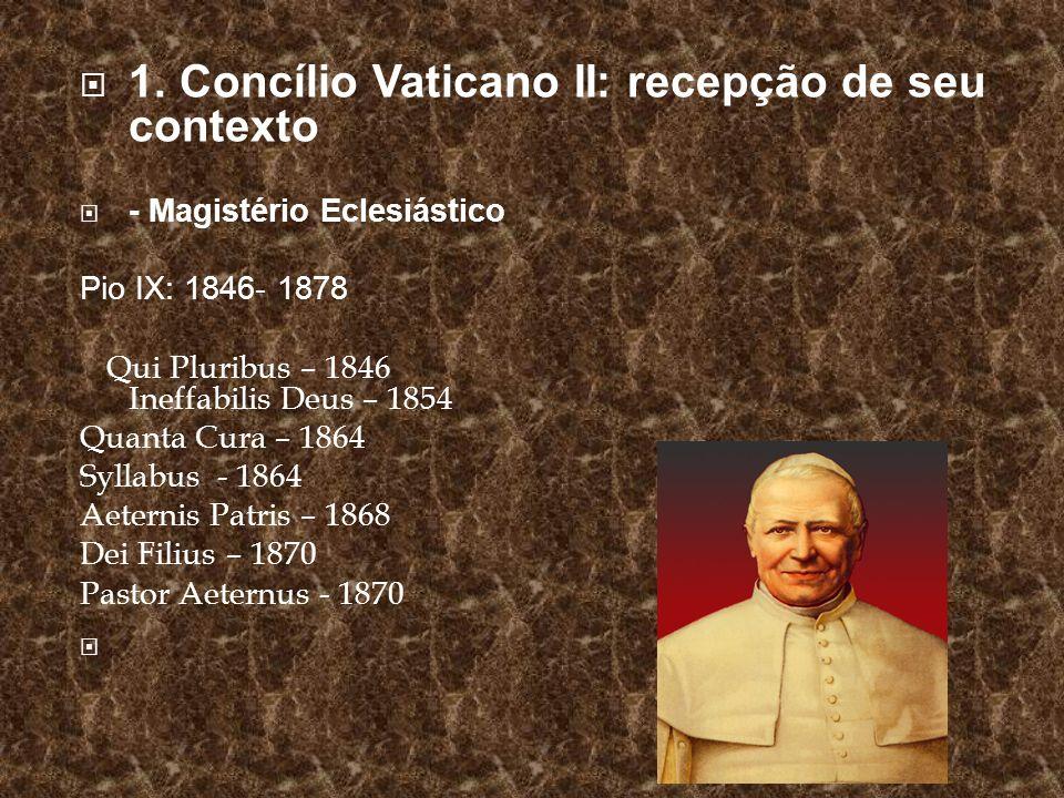 1. Concílio Vaticano II: recepção de seu contexto - Magistério Eclesiástico Pio IX: 1846- 1878 Qui Pluribus – 1846 Ineffabilis Deus – 1854 Quanta Cura