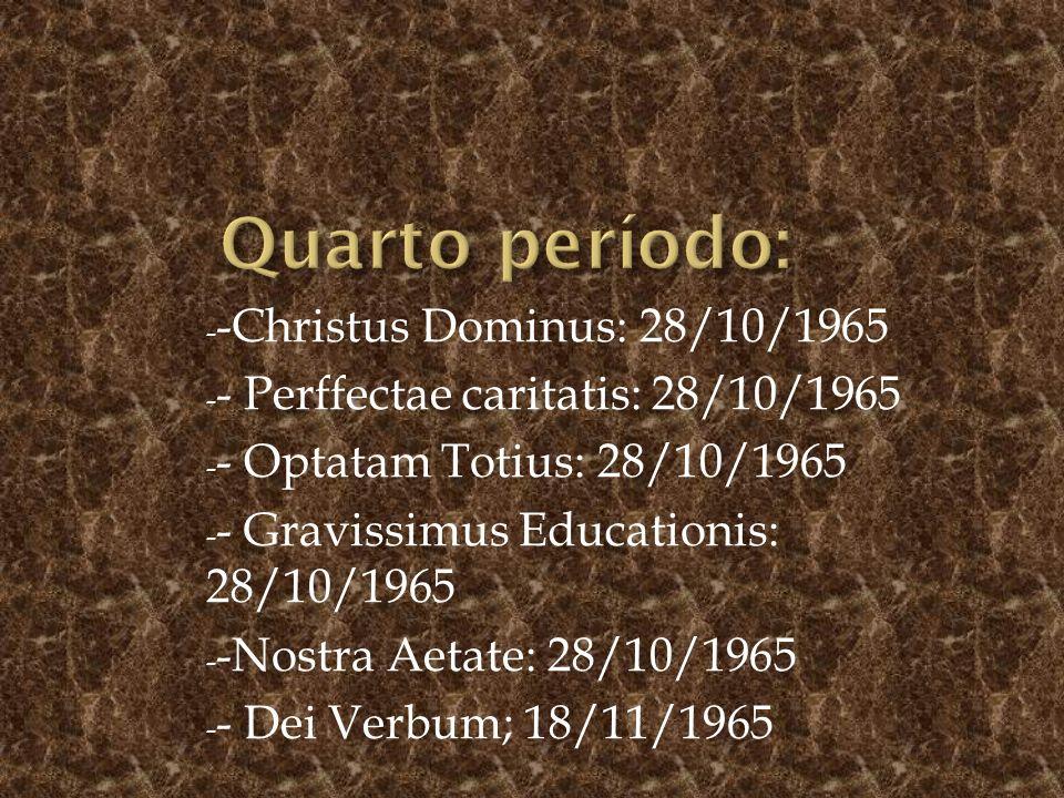 - -Christus Dominus: 28/10/1965 - - Perffectae caritatis: 28/10/1965 - - Optatam Totius: 28/10/1965 - - Gravissimus Educationis: 28/10/1965 - -Nostra Aetate: 28/10/1965 - - Dei Verbum; 18/11/1965