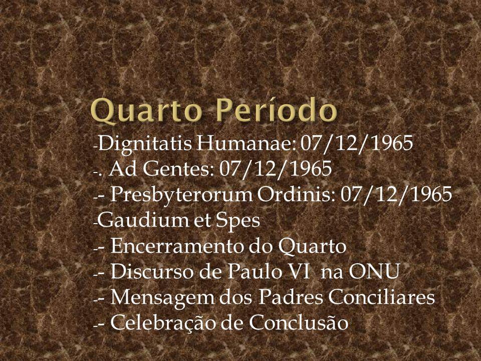 - Dignitatis Humanae: 07/12/1965 -. Ad Gentes: 07/12/1965 - - Presbyterorum Ordinis: 07/12/1965 - Gaudium et Spes - - Encerramento do Quarto - - Discu