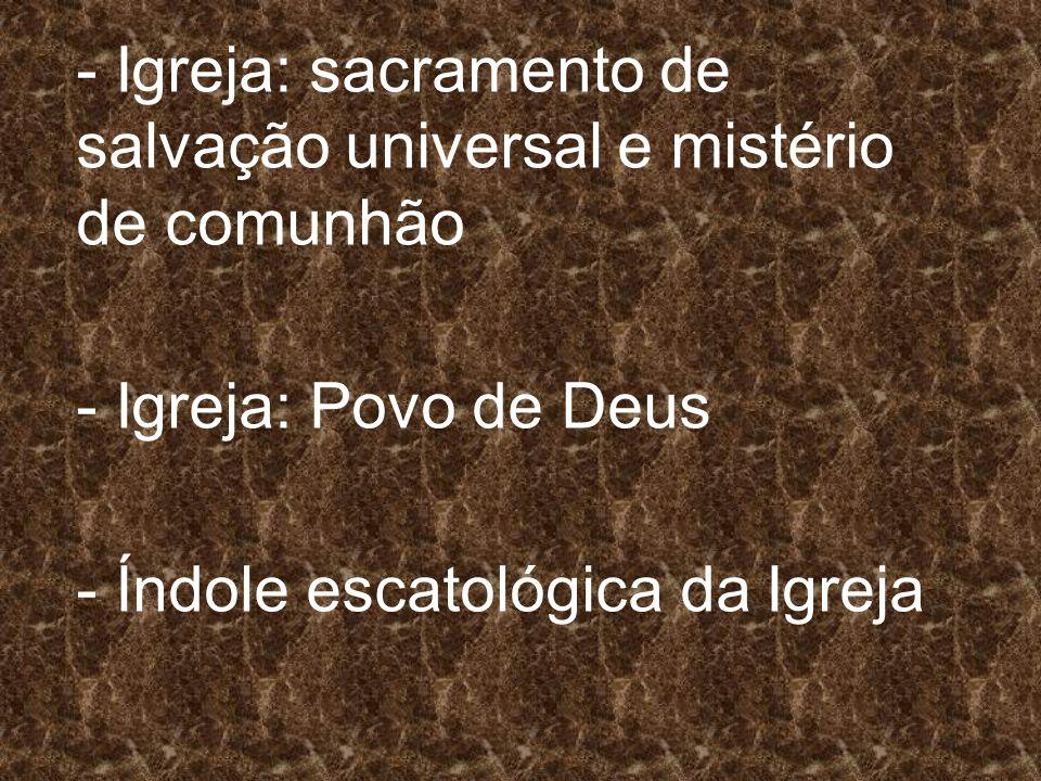 - Igreja: sacramento de salvação universal e mistério de comunhão - Igreja: Povo de Deus - Índole escatológica da Igreja