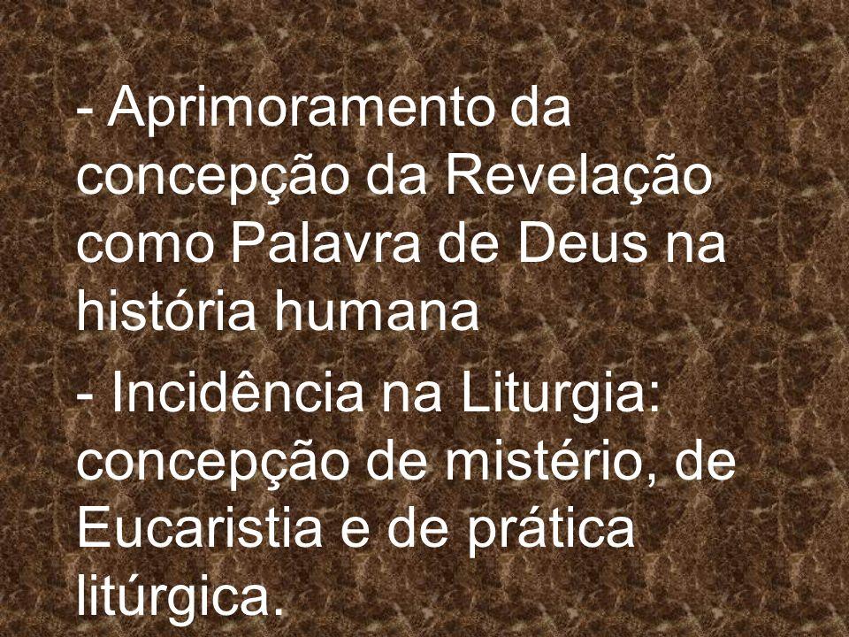 - Aprimoramento da concepção da Revelação como Palavra de Deus na história humana - Incidência na Liturgia: concepção de mistério, de Eucaristia e de prática litúrgica.
