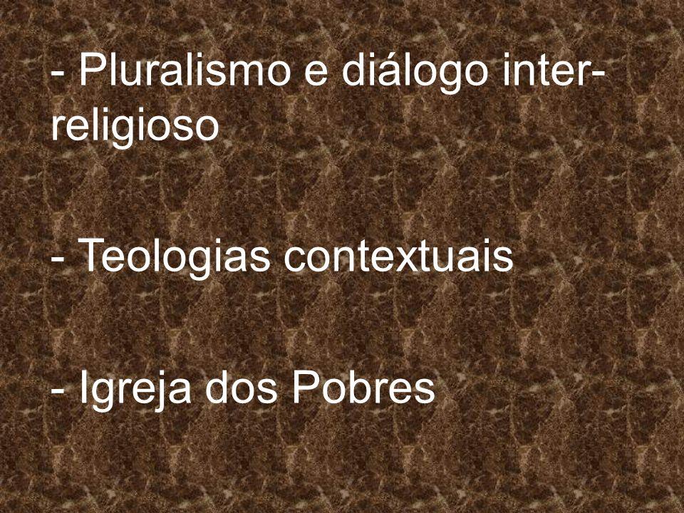 - Pluralismo e diálogo inter- religioso - Teologias contextuais - Igreja dos Pobres