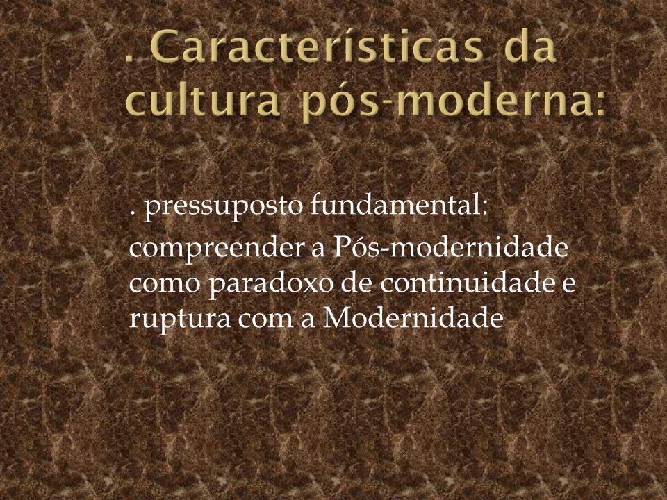 . pressuposto fundamental: compreender a Pós-modernidade como paradoxo de continuidade e ruptura com a Modernidade