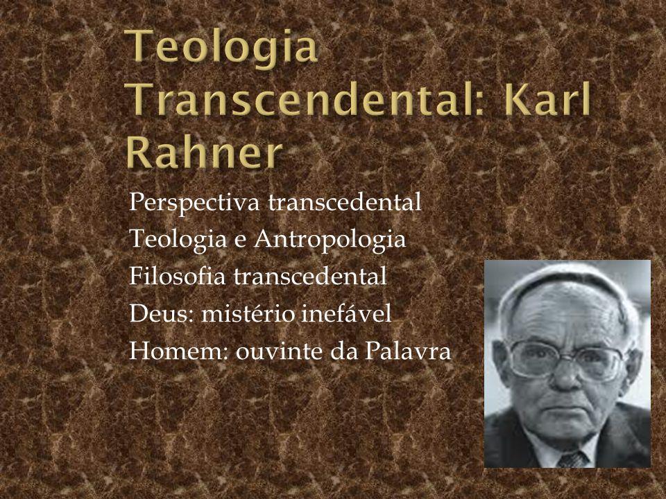 Perspectiva transcedental Teologia e Antropologia Filosofia transcedental Deus: mistério inefável Homem: ouvinte da Palavra