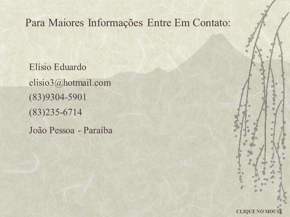 Para Maiores Informações Entre Em Contato: Elísio Eduardo elisio3@hotmail.com (83)9304-5901 (83)235-6714 João Pessoa - Paraíba CLIQUE NO MOUSE