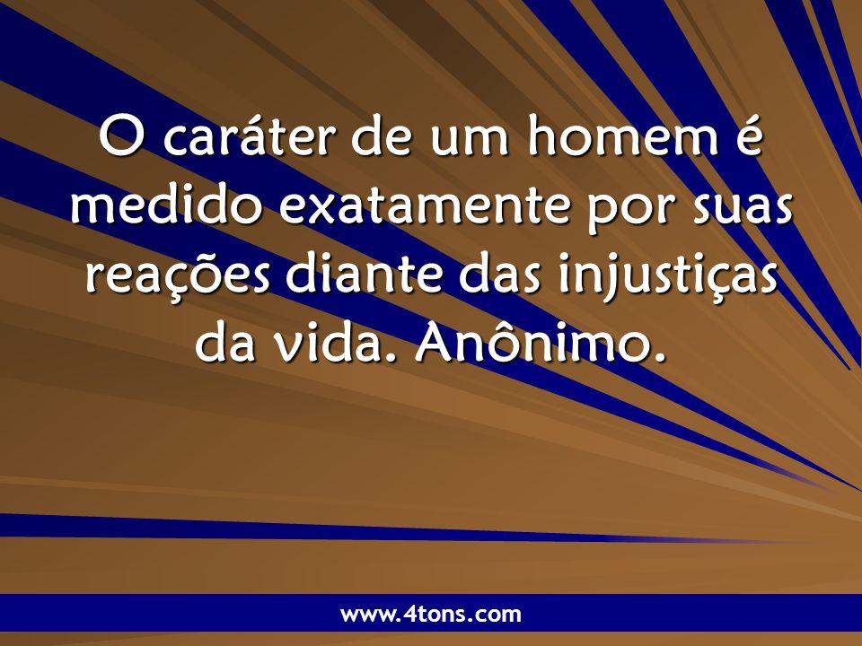 Pr. Marcelo Augusto de Carvalho 1 O caráter de um homem é medido exatamente por suas reações diante das injustiças da vida. Anônimo. www.4tons.com