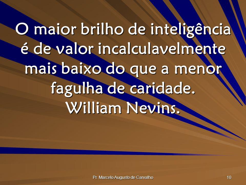 Pr. Marcelo Augusto de Carvalho 10 O maior brilho de inteligência é de valor incalculavelmente mais baixo do que a menor fagulha de caridade. William