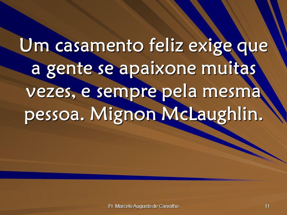 Pr. Marcelo Augusto de Carvalho 11 Um casamento feliz exige que a gente se apaixone muitas vezes, e sempre pela mesma pessoa. Mignon McLaughlin.