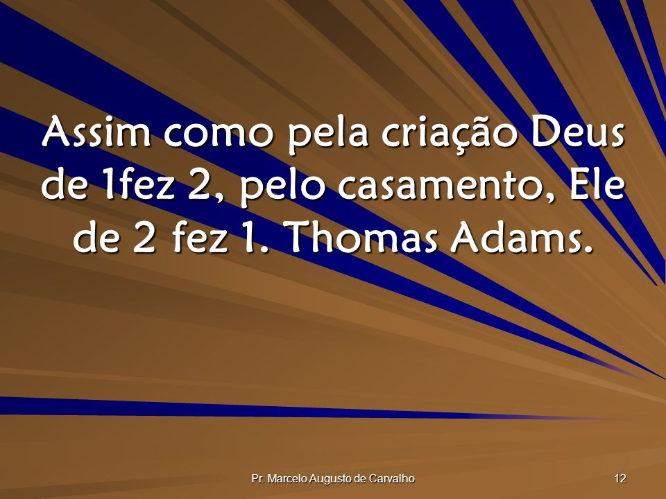 Pr. Marcelo Augusto de Carvalho 12 Assim como pela criação Deus de 1fez 2, pelo casamento, Ele de 2 fez 1. Thomas Adams.