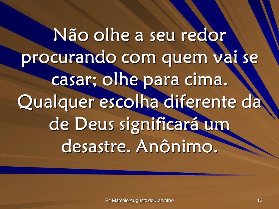 Pr. Marcelo Augusto de Carvalho 13 Não olhe a seu redor procurando com quem vai se casar; olhe para cima. Qualquer escolha diferente da de Deus signif