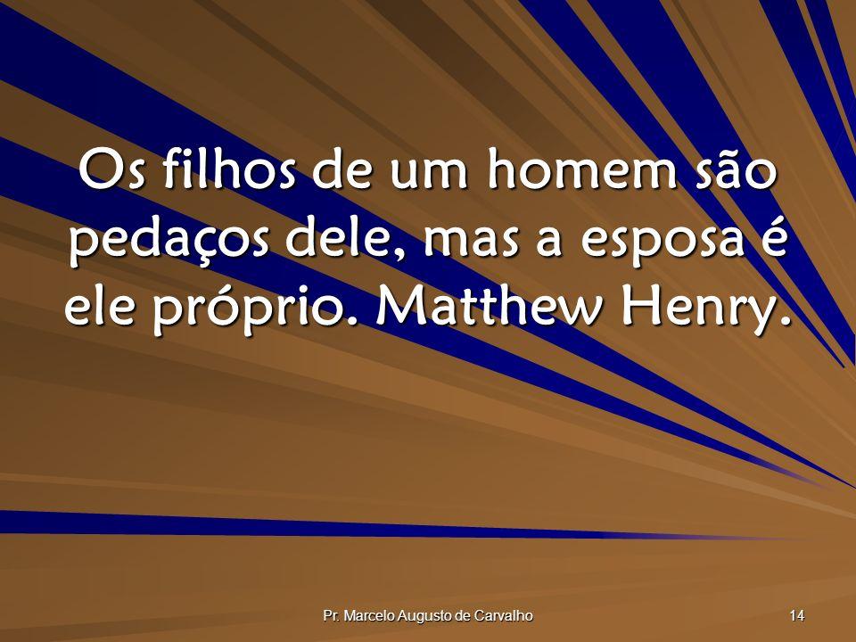 Pr. Marcelo Augusto de Carvalho 14 Os filhos de um homem são pedaços dele, mas a esposa é ele próprio. Matthew Henry.