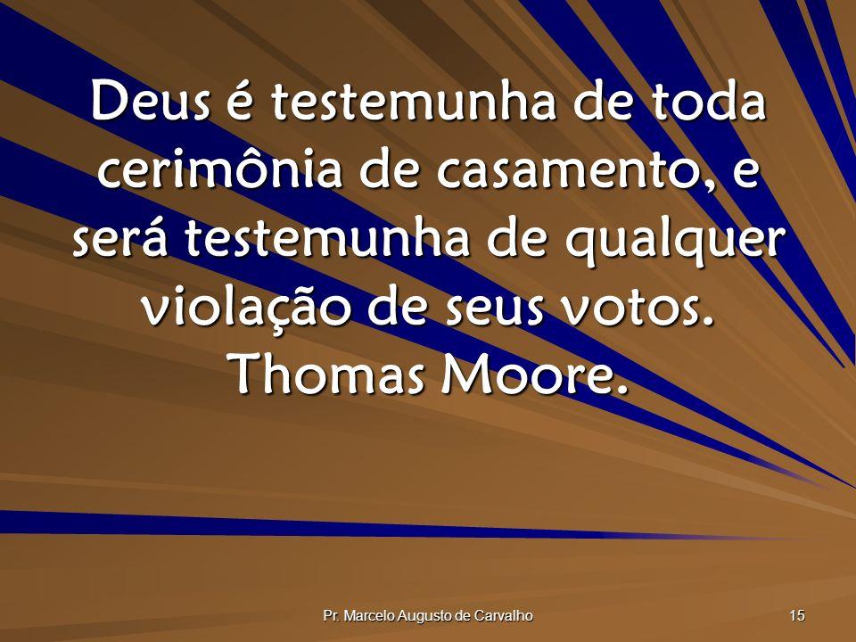 Pr. Marcelo Augusto de Carvalho 15 Deus é testemunha de toda cerimônia de casamento, e será testemunha de qualquer violação de seus votos. Thomas Moor