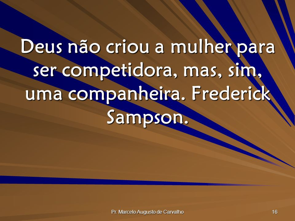 Pr. Marcelo Augusto de Carvalho 16 Deus não criou a mulher para ser competidora, mas, sim, uma companheira. Frederick Sampson.