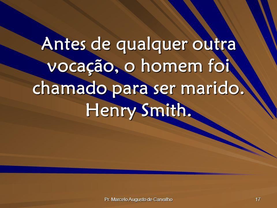 Pr. Marcelo Augusto de Carvalho 17 Antes de qualquer outra vocação, o homem foi chamado para ser marido. Henry Smith.