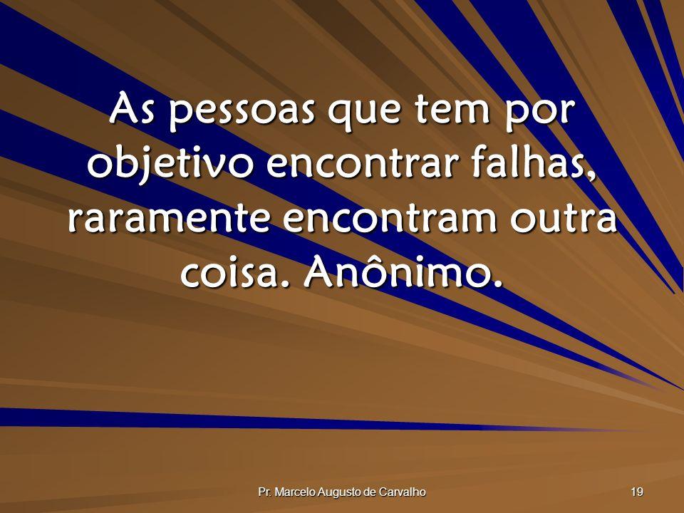 Pr. Marcelo Augusto de Carvalho 19 As pessoas que tem por objetivo encontrar falhas, raramente encontram outra coisa. Anônimo.