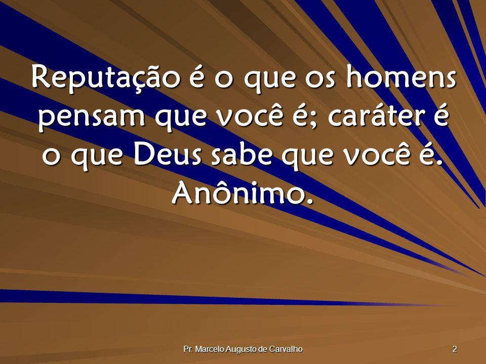 Pr. Marcelo Augusto de Carvalho 2 Reputação é o que os homens pensam que você é; caráter é o que Deus sabe que você é. Anônimo.