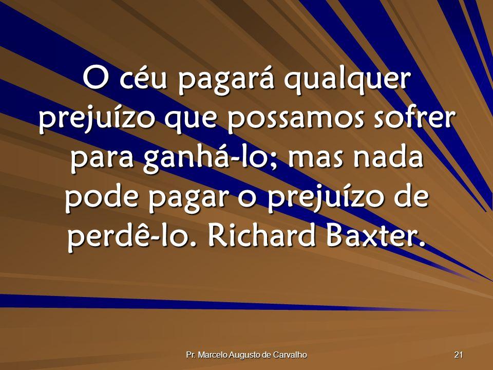 Pr. Marcelo Augusto de Carvalho 21 O céu pagará qualquer prejuízo que possamos sofrer para ganhá-lo; mas nada pode pagar o prejuízo de perdê-lo. Richa