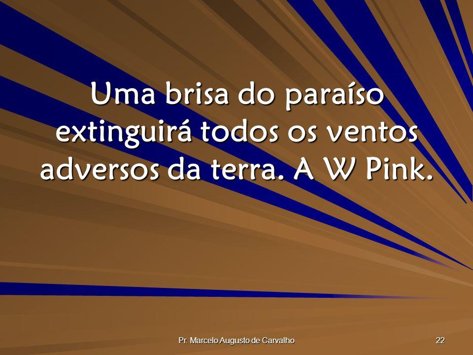 Pr. Marcelo Augusto de Carvalho 22 Uma brisa do paraíso extinguirá todos os ventos adversos da terra. A W Pink.