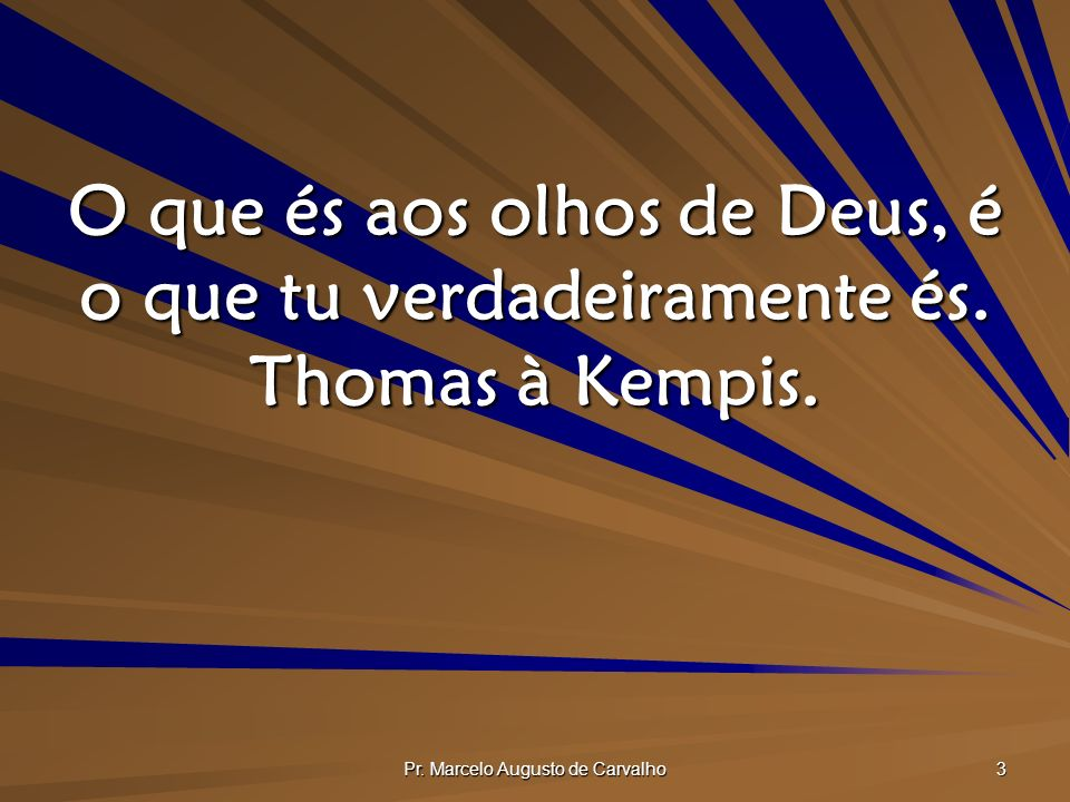 Pr. Marcelo Augusto de Carvalho 3 O que és aos olhos de Deus, é o que tu verdadeiramente és. Thomas à Kempis.