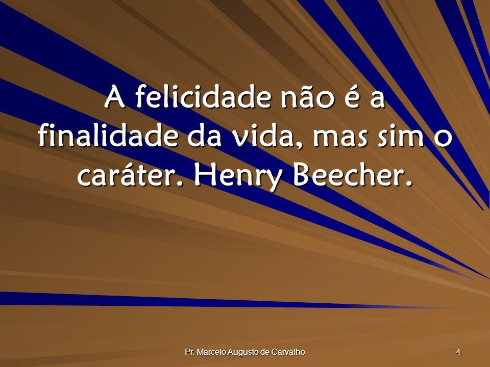 Pr. Marcelo Augusto de Carvalho 4 A felicidade não é a finalidade da vida, mas sim o caráter. Henry Beecher.