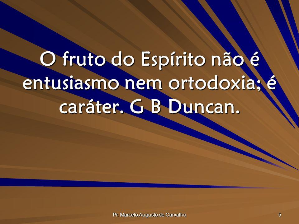 Pr. Marcelo Augusto de Carvalho 5 O fruto do Espírito não é entusiasmo nem ortodoxia; é caráter. G B Duncan.
