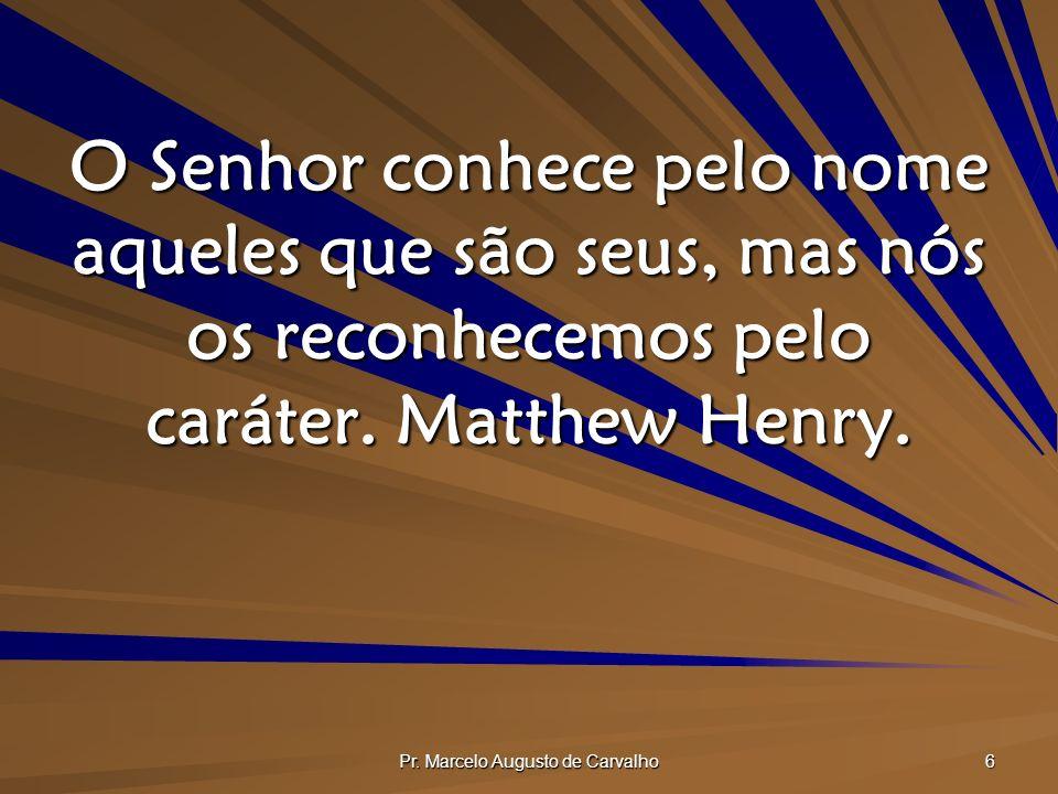 Pr. Marcelo Augusto de Carvalho 6 O Senhor conhece pelo nome aqueles que são seus, mas nós os reconhecemos pelo caráter. Matthew Henry.