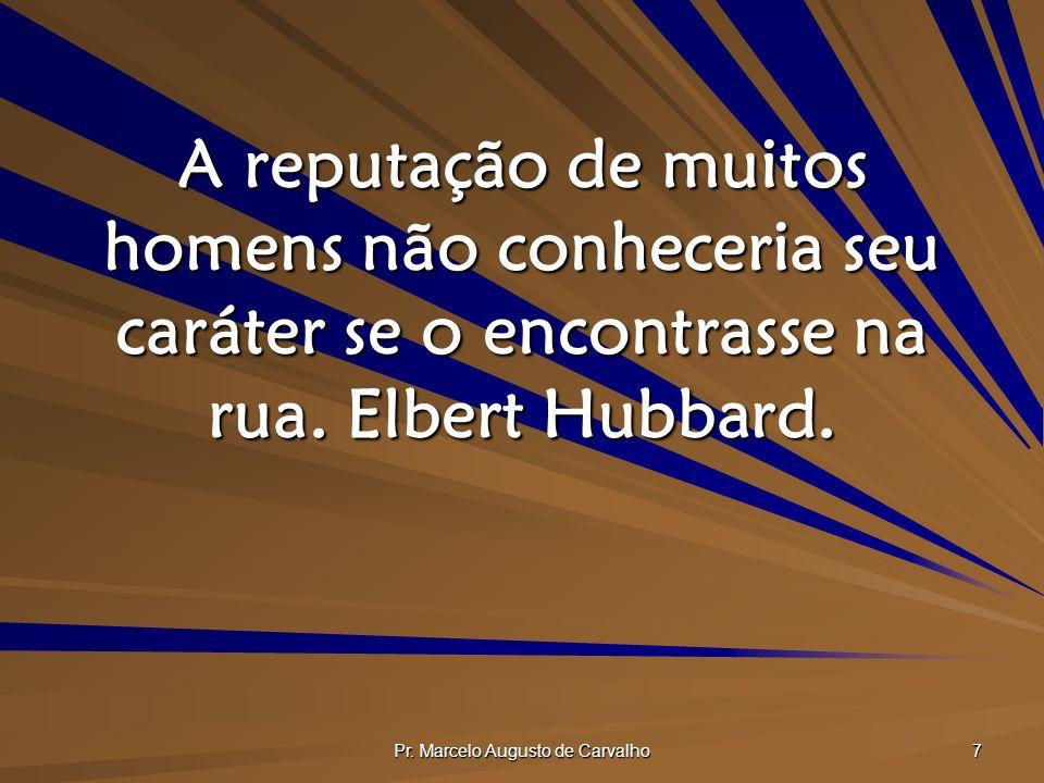 Pr. Marcelo Augusto de Carvalho 7 A reputação de muitos homens não conheceria seu caráter se o encontrasse na rua. Elbert Hubbard.
