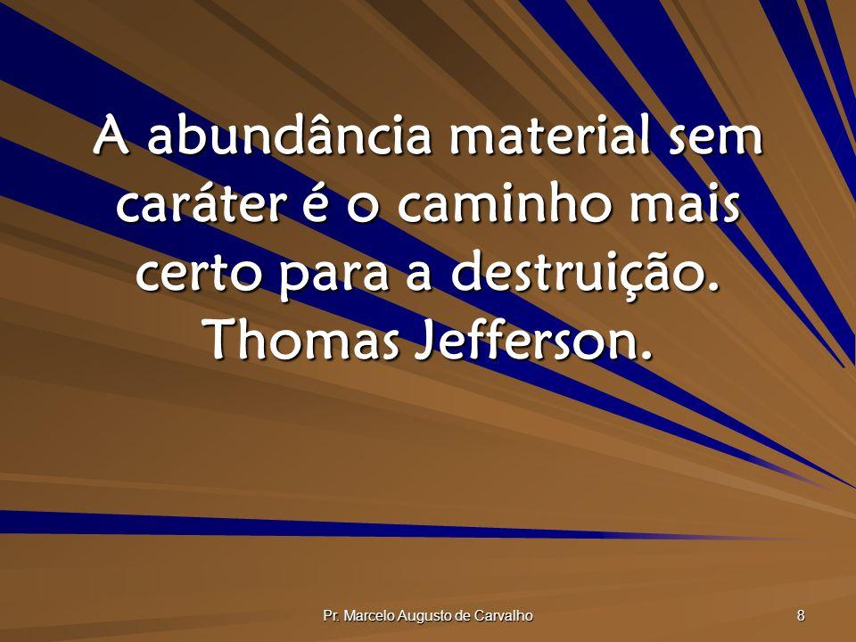Pr. Marcelo Augusto de Carvalho 8 A abundância material sem caráter é o caminho mais certo para a destruição. Thomas Jefferson.