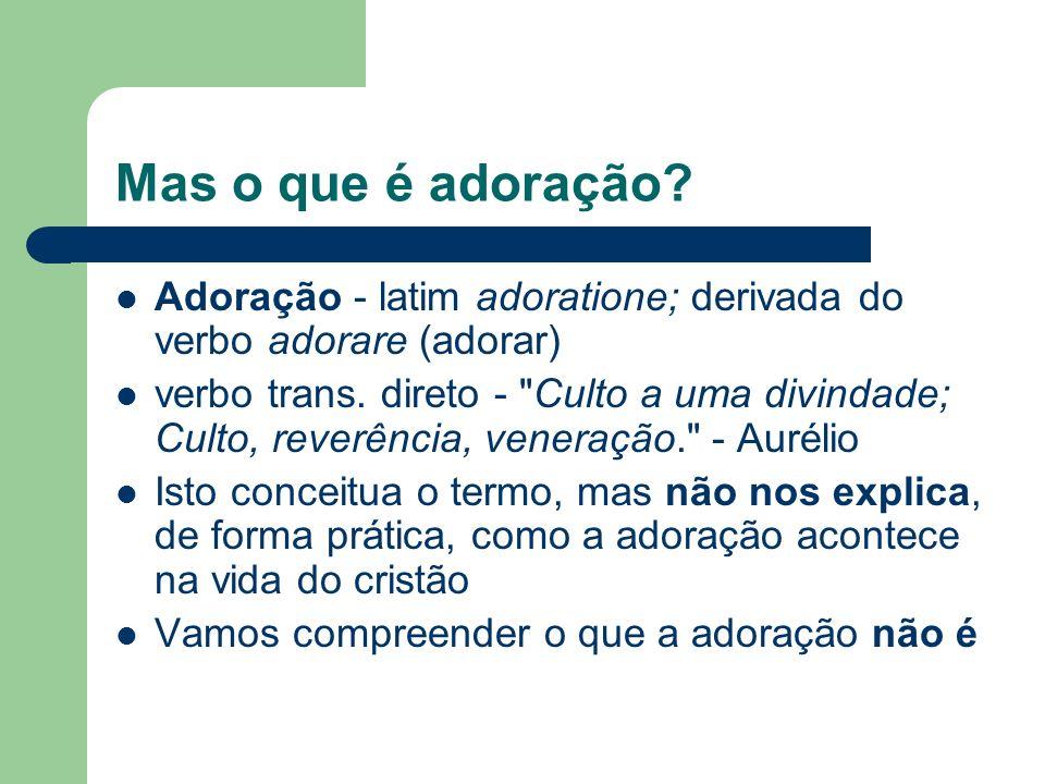 Mas o que é adoração.Adoração - latim adoratione; derivada do verbo adorare (adorar) verbo trans.