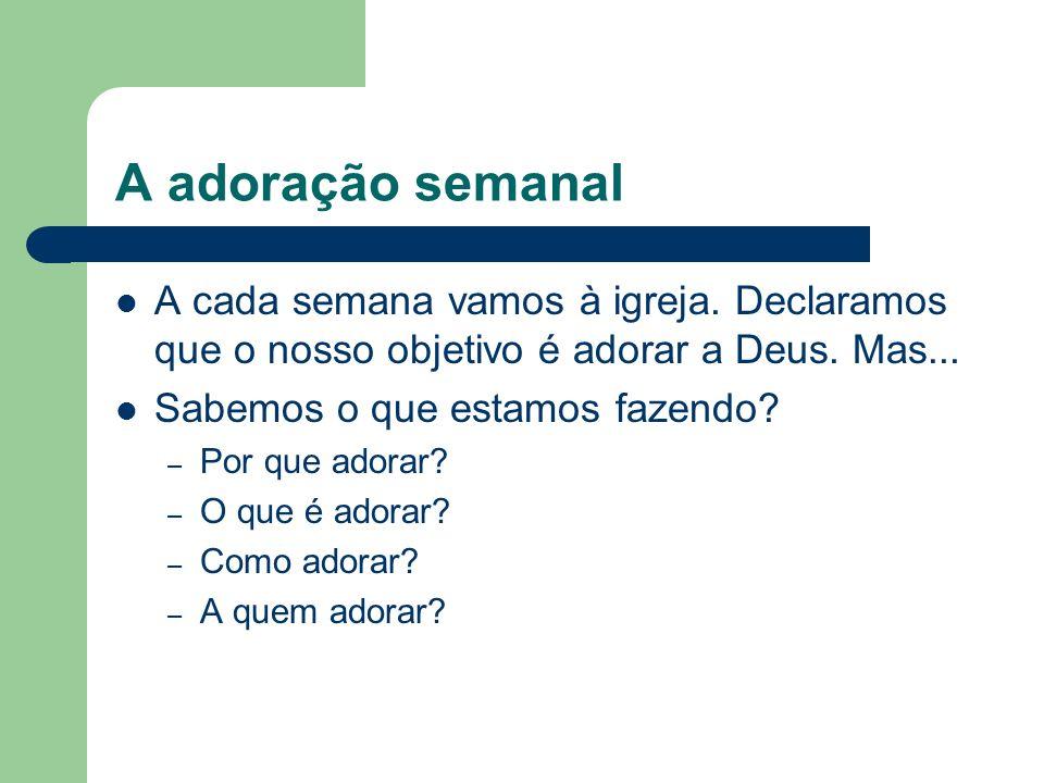A adoração semanal A cada semana vamos à igreja.Declaramos que o nosso objetivo é adorar a Deus.