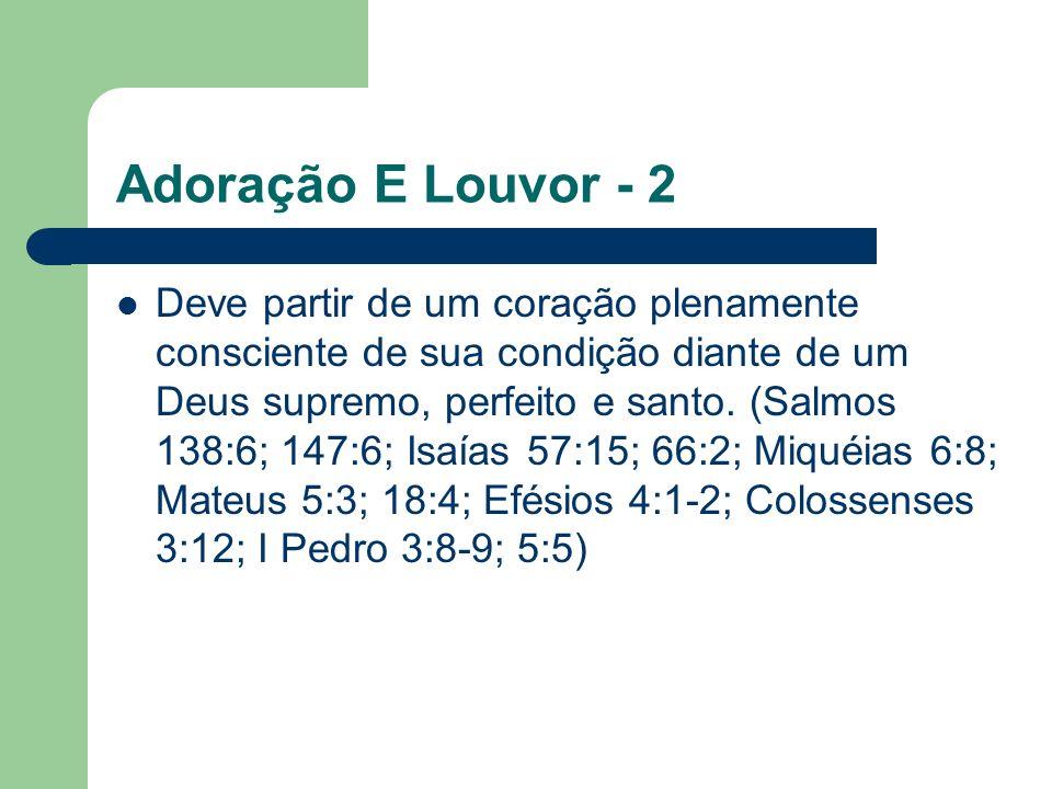 Adoração E Louvor - 2 Deve partir de um coração plenamente consciente de sua condição diante de um Deus supremo, perfeito e santo.