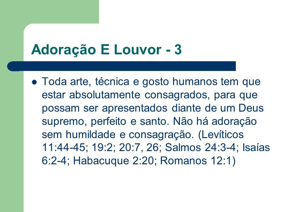 Adoração E Louvor - 3 Toda arte, técnica e gosto humanos tem que estar absolutamente consagrados, para que possam ser apresentados diante de um Deus supremo, perfeito e santo.