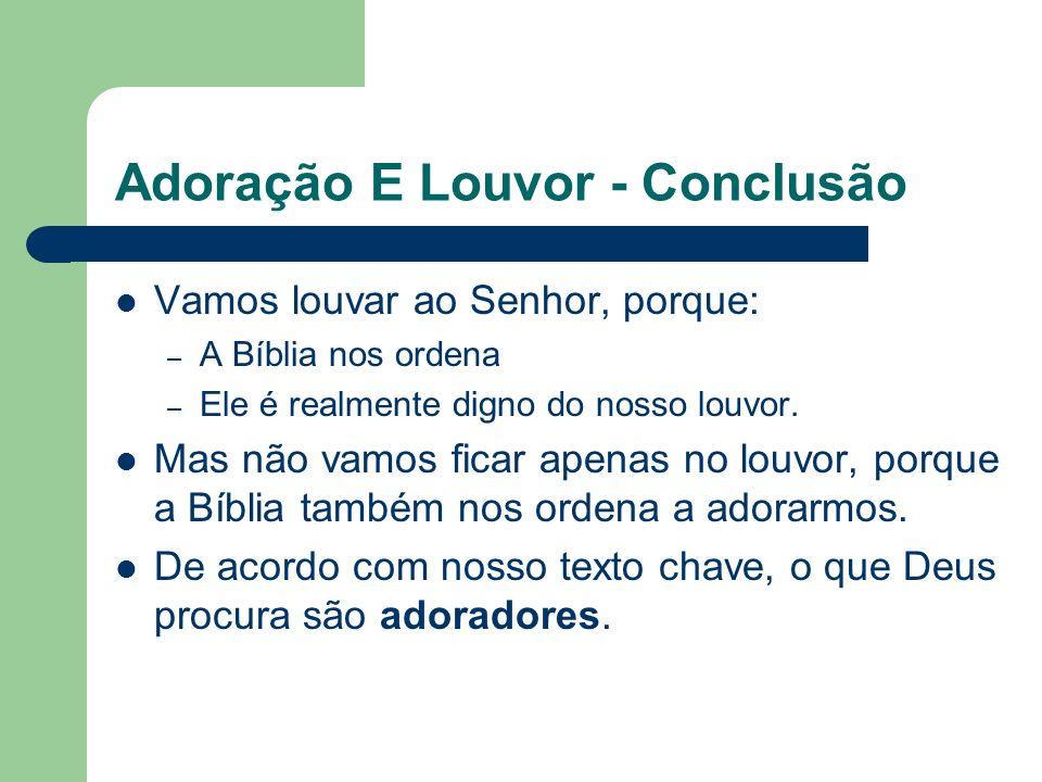 Adoração E Louvor - Conclusão Vamos louvar ao Senhor, porque: – A Bíblia nos ordena – Ele é realmente digno do nosso louvor.