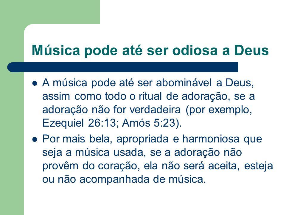 Música pode até ser odiosa a Deus A música pode até ser abominável a Deus, assim como todo o ritual de adoração, se a adoração não for verdadeira (por exemplo, Ezequiel 26:13; Amós 5:23).