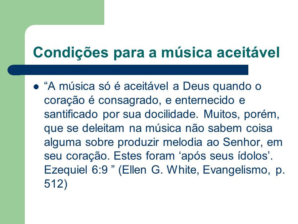 Condições para a música aceitável A música só é aceitável a Deus quando o coração é consagrado, e enternecido e santificado por sua docilidade.