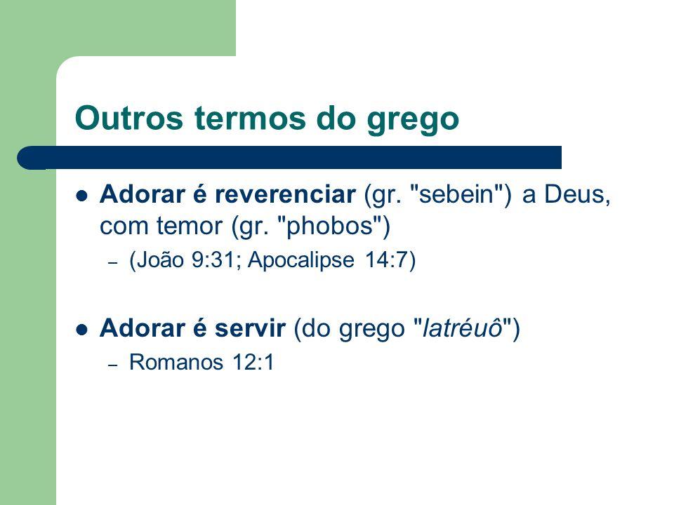 Outros termos do grego Adorar é reverenciar (gr. sebein ) a Deus, com temor (gr.
