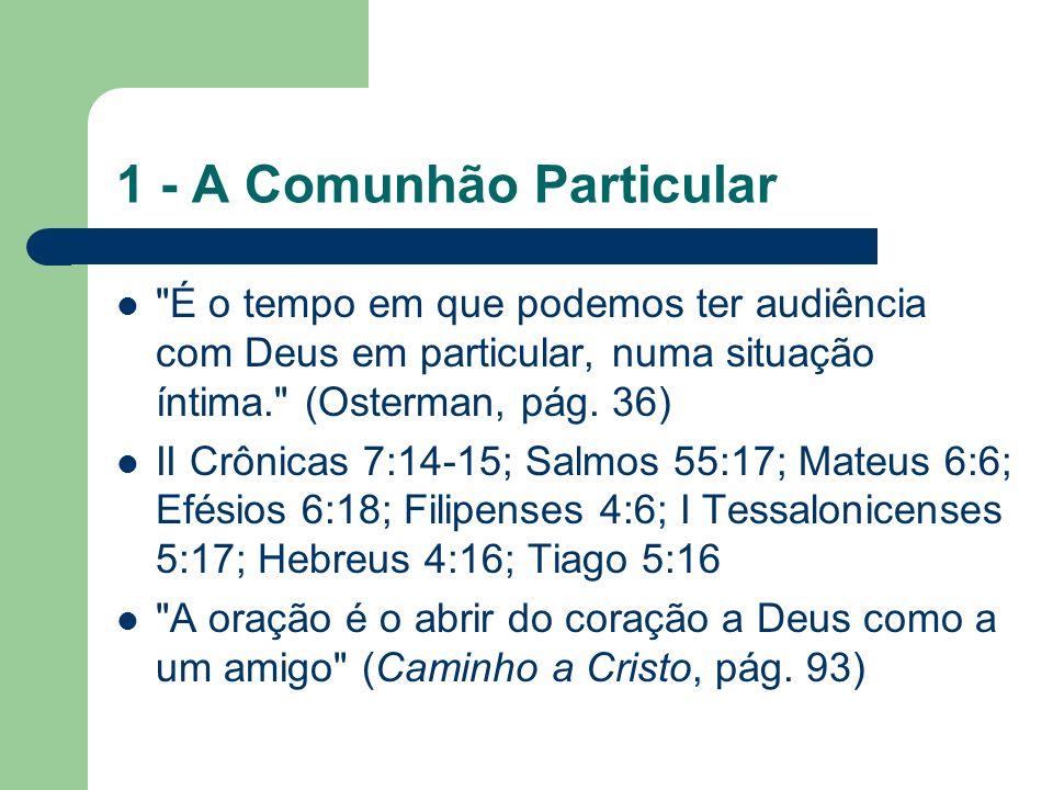 1 - A Comunhão Particular É o tempo em que podemos ter audiência com Deus em particular, numa situação íntima. (Osterman, pág.