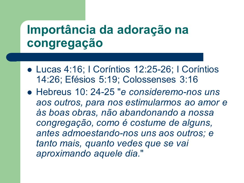Importância da adoração na congregação Lucas 4:16; I Coríntios 12:25-26; I Coríntios 14:26; Efésios 5:19; Colossenses 3:16 Hebreus 10: 24-25 e consideremo-nos uns aos outros, para nos estimularmos ao amor e às boas obras, não abandonando a nossa congregação, como é costume de alguns, antes admoestando-nos uns aos outros; e tanto mais, quanto vedes que se vai aproximando aquele dia.