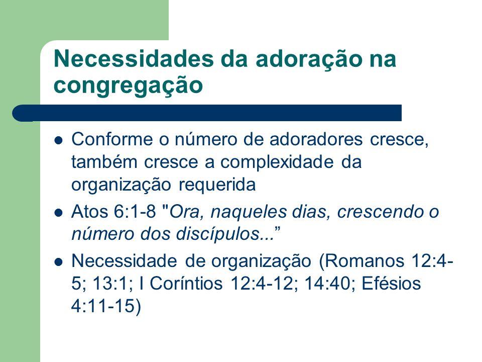 Necessidades da adoração na congregação Conforme o número de adoradores cresce, também cresce a complexidade da organização requerida Atos 6:1-8 Ora, naqueles dias, crescendo o número dos discípulos...