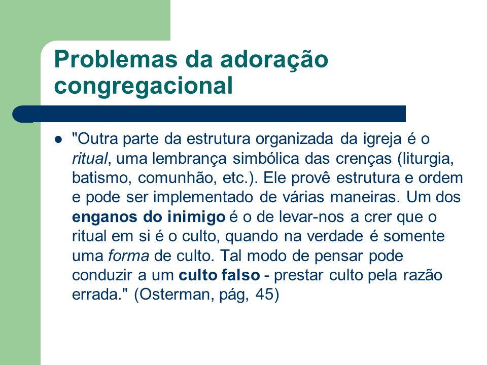 Problemas da adoração congregacional Outra parte da estrutura organizada da igreja é o ritual, uma lembrança simbólica das crenças (liturgia, batismo, comunhão, etc.).