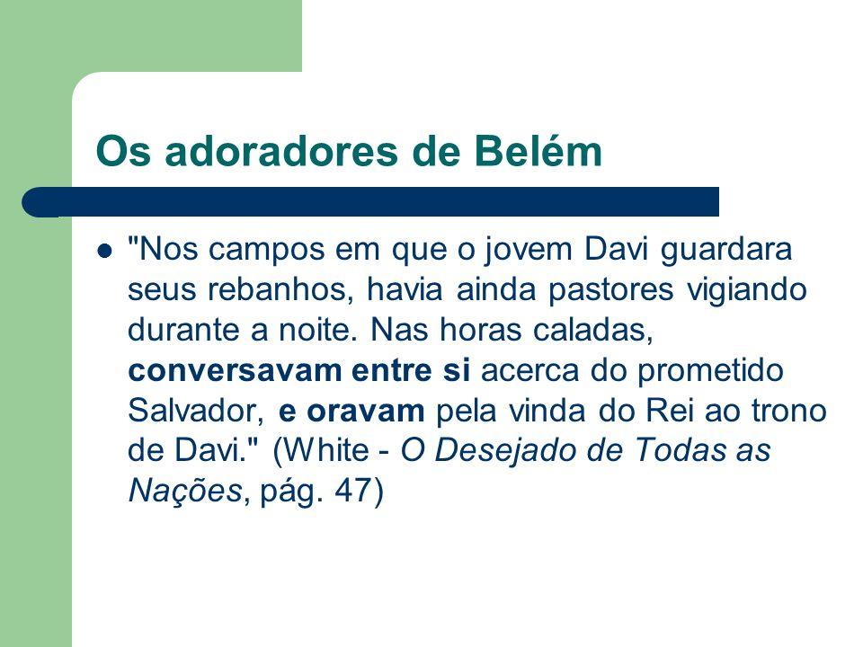 Os adoradores de Belém Nos campos em que o jovem Davi guardara seus rebanhos, havia ainda pastores vigiando durante a noite.