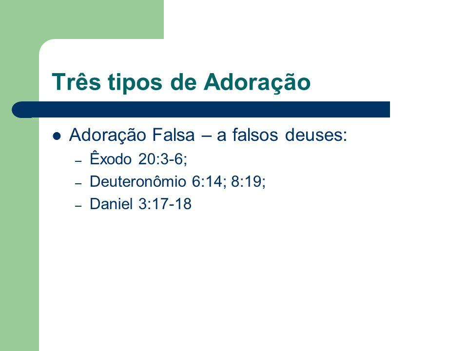 Três tipos de Adoração Adoração Falsa – a falsos deuses: – Êxodo 20:3-6; – Deuteronômio 6:14; 8:19; – Daniel 3:17-18