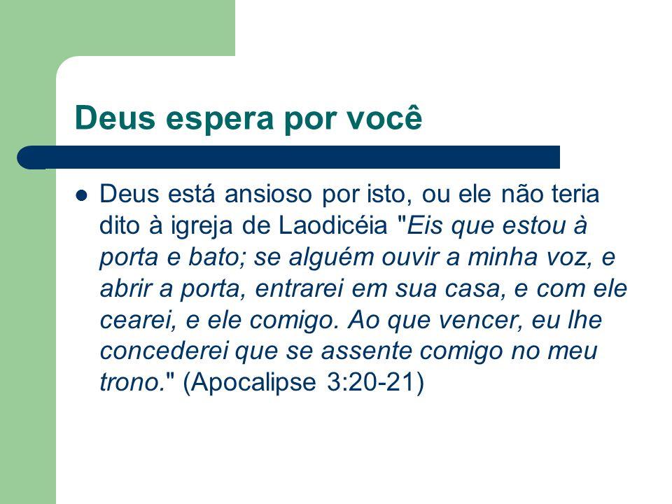 Deus espera por você Deus está ansioso por isto, ou ele não teria dito à igreja de Laodicéia Eis que estou à porta e bato; se alguém ouvir a minha voz, e abrir a porta, entrarei em sua casa, e com ele cearei, e ele comigo.