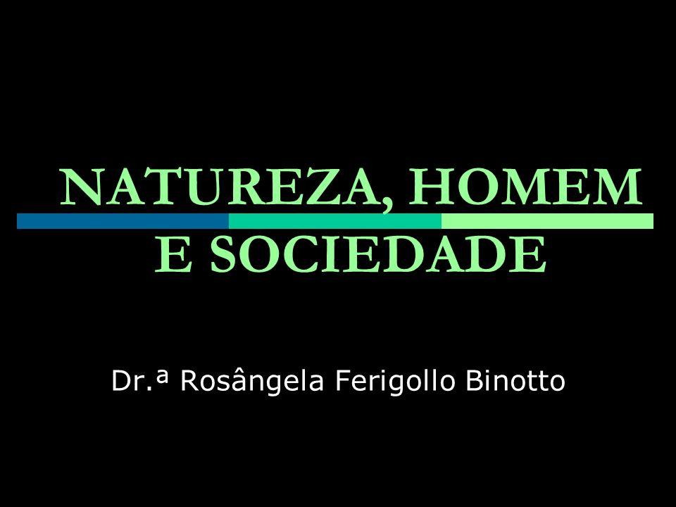 NATUREZA, HOMEM E SOCIEDADE Dr.ª Rosângela Ferigollo Binotto