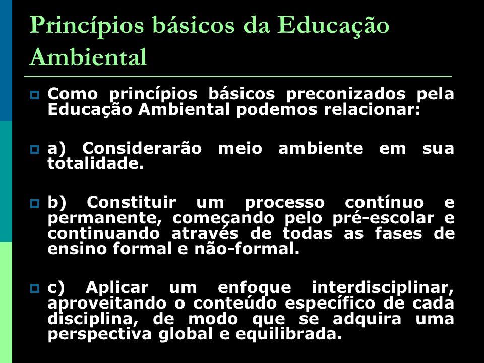 Princípios básicos da Educação Ambiental Como princípios básicos preconizados pela Educação Ambiental podemos relacionar: a) Considerarão meio ambiente em sua totalidade.