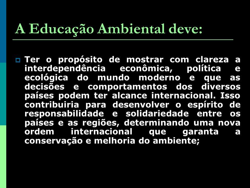 A Educação Ambiental deve: Ter o propósito de mostrar com clareza a interdependência econômica, política e ecológica do mundo moderno e que as decisões e comportamentos dos diversos países podem ter alcance internacional.