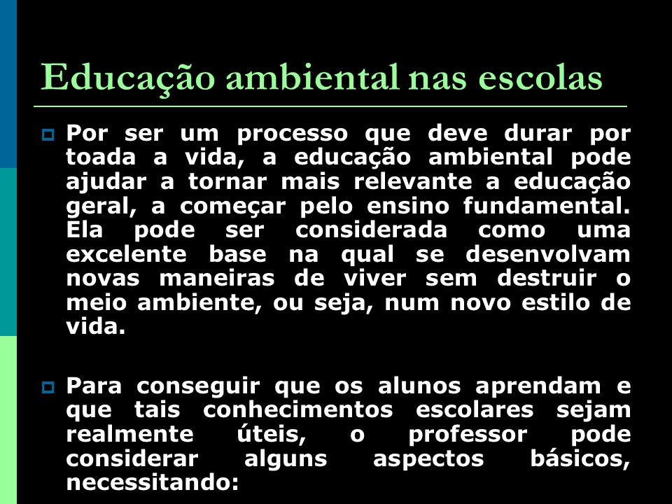 Educação ambiental nas escolas Por ser um processo que deve durar por toada a vida, a educação ambiental pode ajudar a tornar mais relevante a educação geral, a começar pelo ensino fundamental.