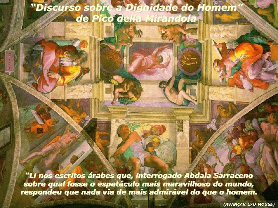 Discurso sobre a Dignidade do Homem de Pico della Mirandola Li nos escritos árabes que, interrogado Abdala Sarraceno sobre qual fosse o espetáculo mais maravilhoso do mundo, respondeu que nada via de mais admirável do que o homem.