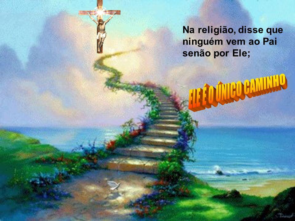 Na religião, disse que ninguém vem ao Pai senão por Ele;