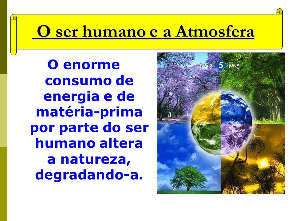 O ser humano e a Atmosfera O ser humano e a Atmosfera O enorme consumo de energia e de matéria-prima por parte do ser humano altera a natureza, degrad